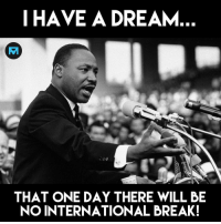 A Dream, Memes, and Break: I HAVE A DREAM  THAT ONE DAY THERE WILL BE  NO INTERNATIONAL BREAK! Are you for or against the international break❓👇