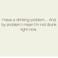 Pass the corkscrew 🍷 Follow @thespeckyblonde @thespeckyblonde @thespeckyblonde @thespeckyblonde: I have a drinking problem... And  by problem I mean I'm not drunk  right now Pass the corkscrew 🍷 Follow @thespeckyblonde @thespeckyblonde @thespeckyblonde @thespeckyblonde