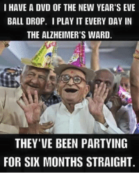 New Years: I HAVE A DVD OF THE NEW YEAR'S EVE  BALL DROP. I PLAY IT EVERY DAY IN  THE ALZHEIMER'S WARD  THEY'VE BEEN PARTYING  FOR SIX MONTHS STRAIGHT