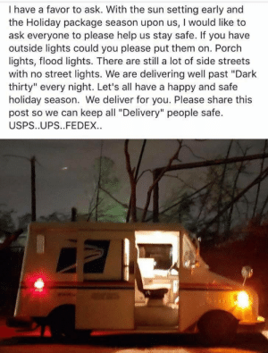 "PSA about deliverymen during the holidays: I have a favor to ask. With the sun setting early and  the Holiday package season upon us, I would like to  ask everyone to please help us stay safe. If you have  outside lights could you please put them on. Porch  lights, flood lights. There are still a lot of side streets  with no street lights. We are delivering well past ""Dark  thirty"" every night. Let's all have a happy and safe  holiday season. We deliver for you. Please share this  post so we can keep all ""Delivery"" people safe.  USPS..UPS..FEDEX. PSA about deliverymen during the holidays"