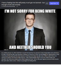 Don't apologize. [madman]: I have a feeling that this will pretty much get me banned but  Next Post  enough of this shit already  by The Once And Futureking 15h  TMNOT SORRY FOR BEING WHITE  ANONEITHER SHOULD YOU  img tip com  As a white person i'm often told that Ishould feel bad that my ancestors were imperialists and colonizers.  Or that I should feel like crap because of slavery in America, or that I am privileged for being white or that  Ishould just feel guilty all the time based on nothing more than my skin color. White Guilt in the 21st  century is useless and doesn't help anyone. Itake responsibility only for my own action today and  shouldn't be held accountable about what happened over 100 or 200 years ago by someone who shares  the same skin color as me. I refuse to apologize for being white. Don't apologize. [madman]