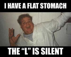 "The L: I HAVE A FLAT STOMACH  THE ""L'"" IS SILENT"