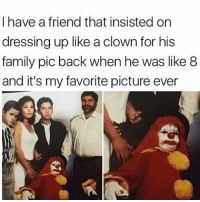 Family, Memes, and What U: I have a friend that insisted on  dressing up like a clown for his  family pic back when he was like 8  and it's my favorite picture ever You walkin' down the block and see this clown staring at you from the alley... What u gon' do?