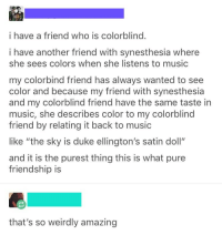 "Beautiful, Music, and Duke: i have a friend who is colorblind.  i have another friend with synesthesia where  she sees colors when she listens to music  my colorbind friend has always wanted to see  color and because my friend with synesthesia  and my colorblind friend have the same taste in  music, she describes color to my colorblind  friend by relating it back to music  like ""the sky is duke ellington's satin doll""  and it is the purest thing this is what pure  friendship is  that's so weirdly amazing The beginning of a beautiful friendship."