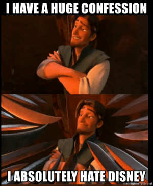 I have a huge confession I absolutely hate Disney - Disney Tangled ...: I HAVE A HUGE CONFESSION  IABSOLUTELY HATE DISNEY  memegenerator.net I have a huge confession I absolutely hate Disney - Disney Tangled ...