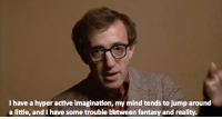 Jump Around, Annie, and Mind: I have a hyper active imagination, my mind tends to jump around  a little, and I have some trouble between fantasy and reality. Annie Hall