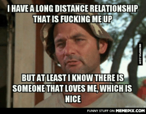 Some people will understand the painomg-humor.tumblr.com: I HAVE A LONG DISTANCE RELATIONSHIP  THAT IS FUCKING MEUP  BUT AT LEAST I KNOW THERE IS  SOMEONE THAT LOVES ME, WHICH IS  NICE  FUNNY STUFF ON MEMEPIX.COM  MEMEPIX.COM Some people will understand the painomg-humor.tumblr.com