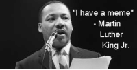 "Has this already been done?: ""I have a meme""  Martin  Luther  King Jr. Has this already been done?"