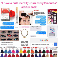 """Memes, Salon, and Tiger: """"I have a mild identity crisis every 2 months""""  starter pack  BuzzFeeD  35 Untapped Fashion  100  Full Cover  Trends From Forgotten  Fuller lips  sec  Decades  URL  should my new look b  fulhps  roller rink queen  goth binch  ppl from that art student  meme  should i dye my hair  8:57 PM  green  whom am  OPIXIETANG  ur a fake binch all around  SHOULD I DYE MY HAIR  Salon are  9:00 PM  jus embrace that moody  GREEN  and succ on thrift store  OUICK  tiddies  WHATS THAT EVEN  WHITE  MEAN  Delivered  honestly idk  Google  Gold IP Beaded  9 Different Eyeliner Looks  Butterfly Non  Pierced Clip On  are eyebrow piercings coo  x  naturallybellexo 39,265,790 views  Septum Ring  AYE GLOWS  der black light!  Your Hair! TM MANIC PANIC,  N.Y.C. Live FAST and  TISH & SNOOKYS  results apply  hair lightened  level 9  colors condition  will  darker hair  01100  11037  011009  011014  011016  012  029  013  015  Neon Electric  Ato  Boy""""  Cotton  Electric  Electric  Turquoise  Pink  Lizard  Tiger Lily  Shock  Envy  each shampoo  PRE-L  FLASHLIGHTNING  BLEACH KITS  026  035  018  023  028  032  033  010  New Rose"""" Pillarbout-  54533 & 54505  Pretty  Rock n' Roll  king  Vig  ldfl  Red  Red'e  Fla  Violet *changes nothing and revisits the topic in 2 months* 🤔 but fr i wanna dye my hair green or pierce my nose or SOMETHING IM BORED"""