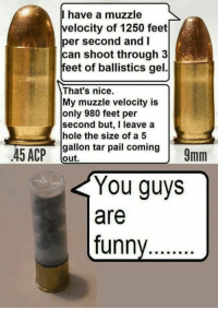 velocity: I have a muzzle  velocity of 1250 feet  per second and I  can shoot through 3  feet of ballistics gel.  That's nice.  My muzzle velocity is  only 980 feet per  second but, I leave a  hole the size of a5  gallon tar pail coming  out,  You guys  are  funny