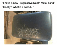 "Progressive, Death, and What Is: "" I have a new Progressive Death Metal band""  "" Really? What is it called? """