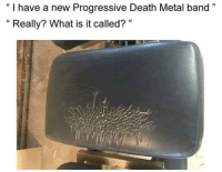 """Progressive, Death, and What Is: """" I have a new Progressive Death Metal band""""  """" Really? What is it called? """""""