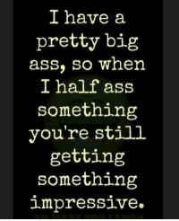 Please keep this in mind! ;): I have a  pretty big  ass, so when  I half ass  something  you're still  getting  something  impressive Please keep this in mind! ;)