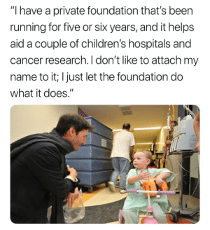 "awesomacious:  Keanu Reeves runs a private foundation: ""I have a private foundation that's been  running for five or six years, and it helps  aid a couple of children's hospitals and  cancer research. I don't like to attach my  name to it; I just let the foundation do  what it does."" awesomacious:  Keanu Reeves runs a private foundation"