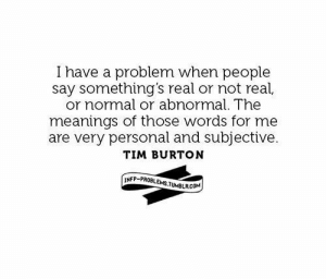 i have a problem: I have a problem when people  or normal or abnormal. The  are very personal and subjective.  say something's real or not real,  meanings of those words for me  TIM BURTON  NFP-PROBLEMSTUMBLRCOM