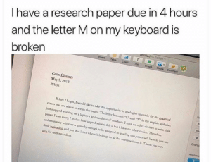"""Rip this man's grade: I have a research paper due in 4 hours  and the letter M on my keyboard is  untitled-Edited  Insert  broken  Table  Chart  Text  Shape  Media  Comment  Colin Chabers  May 9, 2018  PSY331  Before I begin, I would like to take this opportunity to apologize sincerely for the gaica  errors you are about to see in this paper. The letter between """"L"""" and """" in the english alphabet  just stopped working on y laptops keyboard out of nowhere. 1 have no ocher devices to write this  paper. I a so sorry, I realize how unprofessional this is but I have no other choice. Therefore  unfortunately whoever is unlucky enough to be assigned to grading this paper will have to just use  Chara  their iagination and put that letter where it belongs in all the words without it. Thank you very  uch for understanding  Allignme  T Rip this man's grade"""