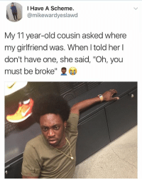 """Memes, Kids, and Girlfriend: I Have A Scheme.  @mikewardyeslawd  My 11 year-old cousin asked where  my girlfriend was. When told her I  don't have one, she said, """"Oh, you  must be broke"""" 2 Out of the mouth of kids....."""