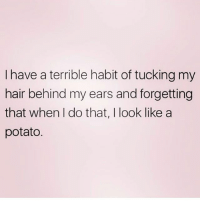 The struggle 🥔 Follow @northwitch69 @northwitch69 @northwitch69 @northwitch69: I have a terrible habit of tucking my  hair behind my ears and forgetting  that when I do that, I look like a  potato The struggle 🥔 Follow @northwitch69 @northwitch69 @northwitch69 @northwitch69