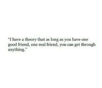 """real friend: """"I have a theory that as long as you have one  good friend, one real friend, you can get through  anything."""""""