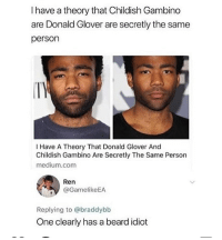 Beard, Childish Gambino, and Donald Glover: I have a theory that Childish Gambino  are Donald Glover are secretly the same  person  I Have A Theory That Donald Glover And  Childish Gambino Are Secretly The Same Person  medium.com  Ren  @GamelikeEA  Replying to @braddybb  One clearly has a beard idiot idiot