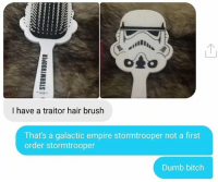 Bitch, Dumb, and Empire: I have a traitor hair brush  That's a galactic empire stormtrooper not a first  order stormtrooper  Dumb bitch Fucking idiot! Cant trust someone who hasn't watched Star Trek...
