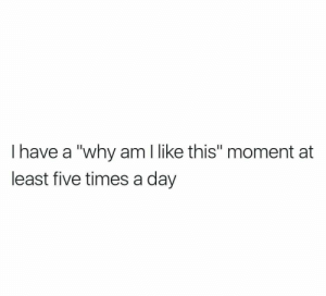 """times-a-day: I have a """"why am like this"""" moment at  least five times a day"""
