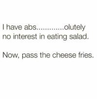 Funny, Cheese, and Abs: I have abs.lutely  no interest in eating salad  Now, pass the cheese fries.
