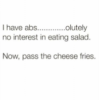 Dank, Cheese, and Abs: I have abs...........  olutely  no interest in eating salad  Now, pass the cheese fries.