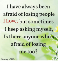 Life, Love, and Memes: I have always been  afraid of losing people  I Love, but sometimes  I keep asking myself,  Is there anyone who  afraid of losing  me too?  's  Beauty of Life