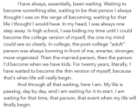 "College, Head, and Life: I have always, essentially, been waiting. Waiting to  become something else, waiting to be that person I always  thought I was on the verge of becoming, waiting for that  life I thought I would have. In my head, I was always one  step away. In high school, I was biding my time until could  become the college version of myself, the one my mind  could see so clearly. In college, the post-college ""adult""  person was always looming in front of me, smarter, stronger,  more organized. Then the married person, then the person  I'd become when we have kids. For twenty years, literally, I  have waited to become the thin version of myself, because  that's when life will really begin.  And through all that waiting, here I am. My life is  passing, day by day, and I am waiting for it to start. I am  waiting for that time, that person, that event when my life will  finally begirn."