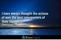 Memes, John Locke, and 🤖: I have always thought the actions  of men the best interpreters of  their thoughts.  John Locke  Brainy  Quote I have always thought the actions of men the best interpreters of their thoughts. - John Locke https://www.brainyquote.com/quotes/quotes/j/johnlocke101177.html #brainyquote #QOTD #sky #inspiration