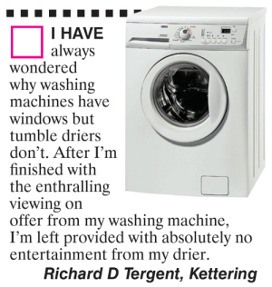 Memes, Windows, and 🤖: I HAVE  always  wondered  why washing  machines have  windows but  tumble driers  don't. After I'm  finished with  the enthralling  viewing on  offer from my washing machine,  I'm left provided with absolutely no  entertainment from my drier.  Richard D Tergent, Kettering