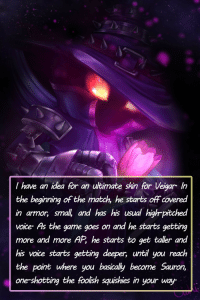 leagueoflegends-confessions:  I have an idea for an ultimate skin for Veigar. In the beginning of the match, he starts off covered in armor, small, and has his usual high-pitched voice. As the game goes on and he starts getting more and more AP, he starts to get taller and his voice starts getting deeper, until you reach the point where you basically become Sauron, one-shotting the foolish squishies in your way.Submitted by @sniperblp123Artwork by Yulia Kondrashova: I have an idea for an utimate skin for Veigar In  the beginning of the match, he starts off covered  in armor, smal and has his usual highr-pitched  voice As the game goes on and he starts getting  more and more AP, he starts to get taller and  his voice starts getting deeper, until you reach  the point where you basically become Sauron,  one-shotting the foolish squishies in your way leagueoflegends-confessions:  I have an idea for an ultimate skin for Veigar. In the beginning of the match, he starts off covered in armor, small, and has his usual high-pitched voice. As the game goes on and he starts getting more and more AP, he starts to get taller and his voice starts getting deeper, until you reach the point where you basically become Sauron, one-shotting the foolish squishies in your way.Submitted by @sniperblp123Artwork by Yulia Kondrashova