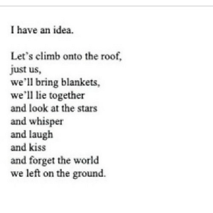 Kiss, Stars, and World: I have an idea.  Let's climb onto the roof,  just us,  we'll bring blankets,  we'll lie together  and look at the stars  and whisper  and laugh  and kiss  and forget the world  we left on the ground. https://iglovequotes.net/