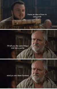 """Game of Thrones, Harry Potter, and Tumblr: I have an idea of how to  save jorah   I'll tell you the same thing I  told harry potter   mind ya own damn business <p><a href=""""http://bb8s.tumblr.com/post/163395180989/what-you-missed-on-7x02-of-game-of-thrones"""" class=""""tumblr_blog"""">bb8s</a>:</p> <blockquote><p><a href=""""http://bb8s.tumblr.com/post/163379120284/what-you-missed-on-7x02-of-game-of-thrones"""">What you missed on 7x02 of Game of Thrones</a><br/></p></blockquote>"""