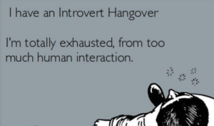 exhausted: I have an Introvert Hangover  I'm totally exhausted, from too  much human interaction.