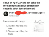 """Af, Club, and Complex: I have an IQ of 227 and can solve the  most complex calculus equations in  seconds. What does this mean?  4  Pedro  Written Sat  Aerospace Engineer  It means one of 2 things:  1. The test you took was  fake.  2. You are not telling the  …  truth. <p><a href=""""http://laughoutloud-club.tumblr.com/post/158594260442/savage-af"""" class=""""tumblr_blog"""">laughoutloud-club</a>:</p>  <blockquote><p>Savage af</p></blockquote>"""