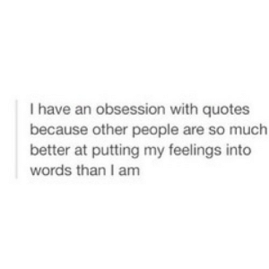 Quotes, Net, and Words: I have an obsession with quotes  because other people are so much  better at putting my feelings into  words than I am https://iglovequotes.net/