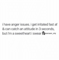 SarcasmOnly: i have anger issues. i get irritated fast af  & can catch an attitude in 3 seconds,  but i'm a sweetheart i swear sarcasm only SarcasmOnly