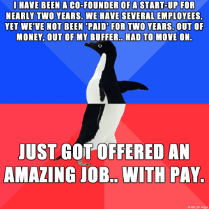 This is the kind of thing you have to do here on Imgur right?: I HAVE BEEN A CO-FOUNDER OF A START-UP FOR  NEARLY TWO YEARS. WE HAVE SEVERAL EMPLOYEES,  YET WE'VE NOT BEEN 'PAID' FOR TWO YEARS. OUT OF  MONEY, OUT OF MY BUFFER. HAD TO MOVE ON.  JUST GOT OFFERED AN  AMAZING JOB. WITH PAY.  made on imgur This is the kind of thing you have to do here on Imgur right?