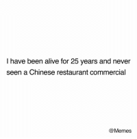 Alive, Memes, and True: I have been alive for 25 years and never  seen a Chinese restaurant commercial  @Memes True Memes