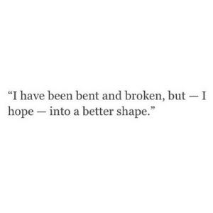 "https://iglovequotes.net/: ""I have been bent and broken, but I  hope into a better shape."" https://iglovequotes.net/"