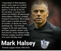 """This explains a lot.: I have been in that situation  when I have seen an incident  and been told to say haven't  seen it. To be fair to the FA...  it's not them. It comes from  within the PGMOL [Professional  Game Match Officials Limitedl  It doesn't stop there. We've been  told to give a certain amount  of corners, or throw ins, fouls,  bookings etc. The Premier  League is rife with spot fixing  and bias towards certain clubs  from the FA. Every referee in the  Premier League could be infront  of a court one day soon.""""  Mark Halsey  (Premier League referee 1999-20130  PREMIER This explains a lot."""