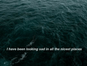 Nicest: I have been looking sad in all the nicest places
