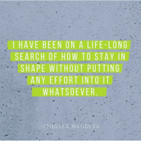 Chelsea, Memes, and Chelsea Handler: I HAVE BEEN ON A LIFE-LONG  SEARCH OF HOW TO STAY IN  SHAPE WITHOUT PUTTING  ANY EFFORT INTO IT  WHATSOEVER  CHELSEA HANDLER No effort is my favorite kind of effort 👌 via @elitedailybodyandmind