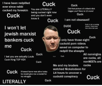... Meanwhile on -pol-: I have been redpilled  Cuck  Cuck  ever since rabbi  Did that picture of a black dick  cucked my foreskin  You are LITERALLY  now  being cucked right trigger you? Here is 12 more!  Cuck  Cuck  and you don't even  know it  Cuck  I am not obsessed!  Cuck is not a newfag  DUDE  meme, I have been  I won't let  here since last year  Cuck  Jewish marxist  Cuck  bankers cuck  only have those eight  cuckold porn videos  me  saved on computer to  Cuck  redpill the sheeple  Cuck  All nonvirgins  I bet you are actually Louis  Cuck  Cuck  are cucks, all  Cuck King TOP KEK  nonNEETs are  Cuck  Me and my bruders  cucks  watched Nickelodeon for  Cuck  If based furrer was alive today  14 hours to uncover a  he would give me a medal for  cuckold conspiracy  Cuck  my struggle  Cuck  LITERALLY ... Meanwhile on -pol-