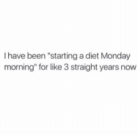 "But seriously next Monday.: I have been ""starting a diet Monday  morning"" for like 3 straight years now But seriously next Monday."