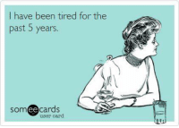 Someecards: I have been tired for the  past 5 years.  someecards  user card