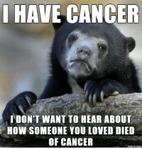 Cancer, Imgur, and How: I HAVE CANCER  DON'T WANT TO HEAR ABOUT  HOW SOMEONE YOU LOVED DIED  OF CANCER  made on imgur PSA