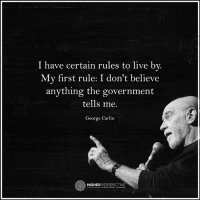 I don't believe anything the government tells me...: I have certain rules to live by.  My first rule: I don't believe  anything the government  tells me.  George Carlin  HIGHER  PERSPECTIVE I don't believe anything the government tells me...